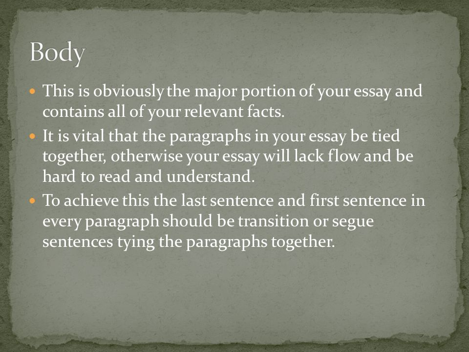 Body This is obviously the major portion of your essay and contains all of your relevant facts.