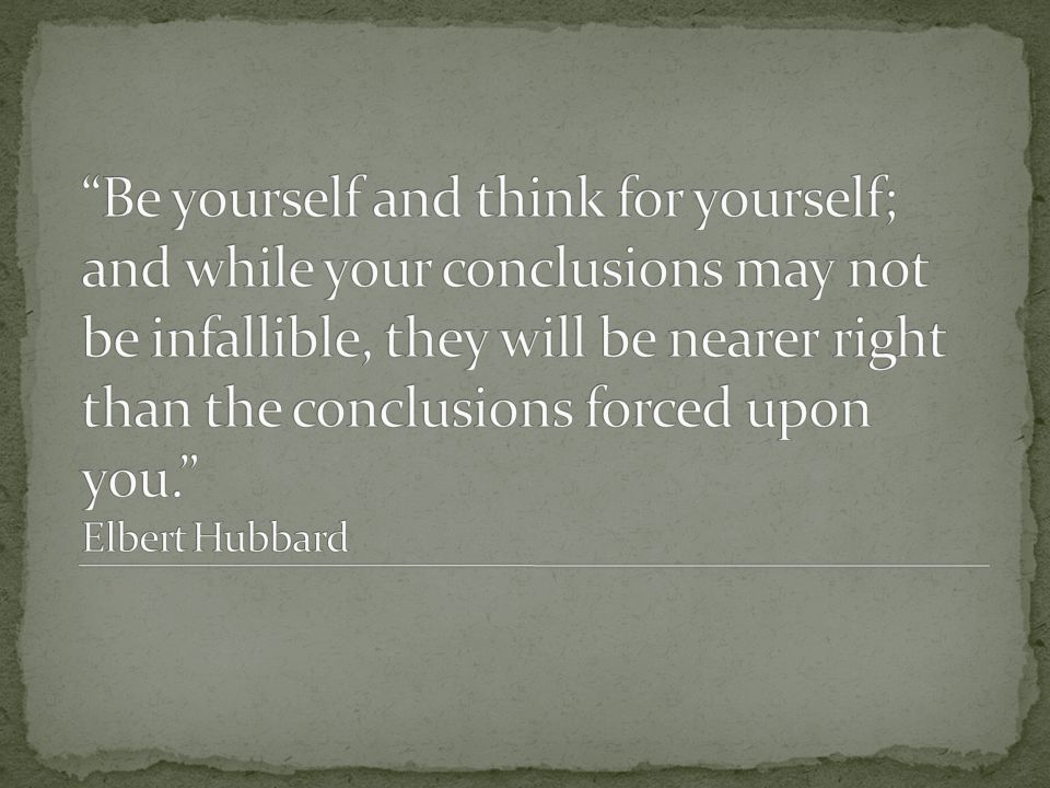 Be yourself and think for yourself; and while your conclusions may not be infallible, they will be nearer right than the conclusions forced upon you. Elbert Hubbard