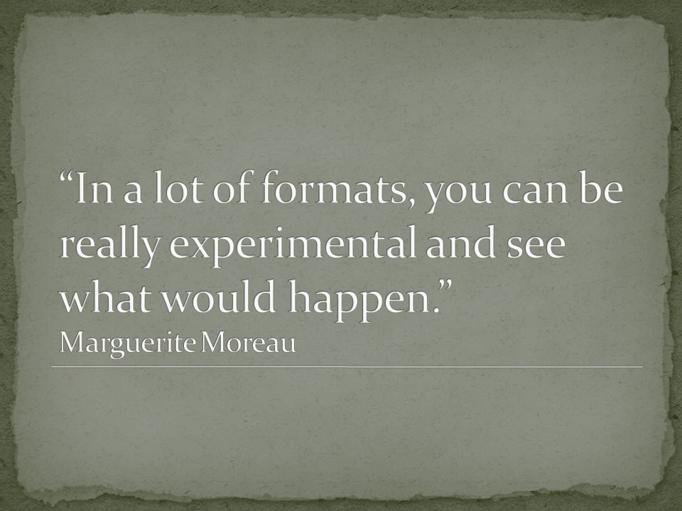 In a lot of formats, you can be really experimental and see what would happen. Marguerite Moreau
