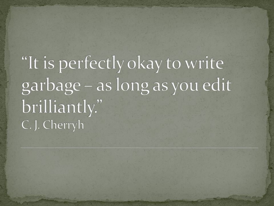 It is perfectly okay to write garbage – as long as you edit brilliantly. C. J. Cherryh