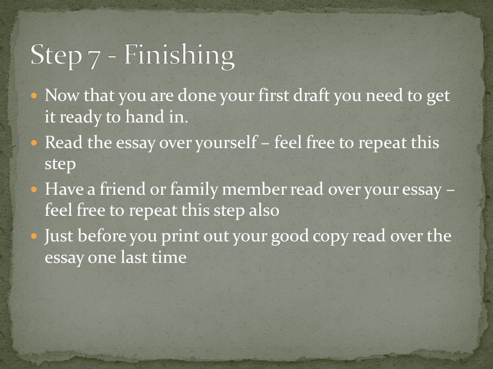 Step 7 - Finishing Now that you are done your first draft you need to get it ready to hand in.