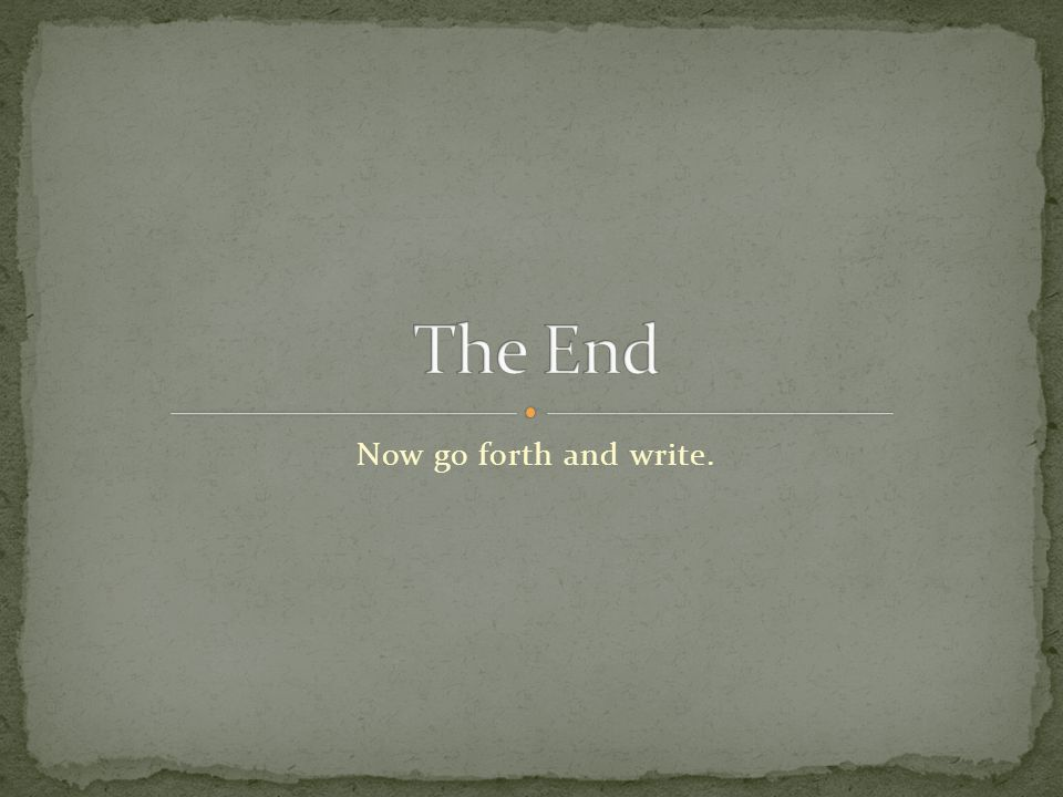 The End Now go forth and write.