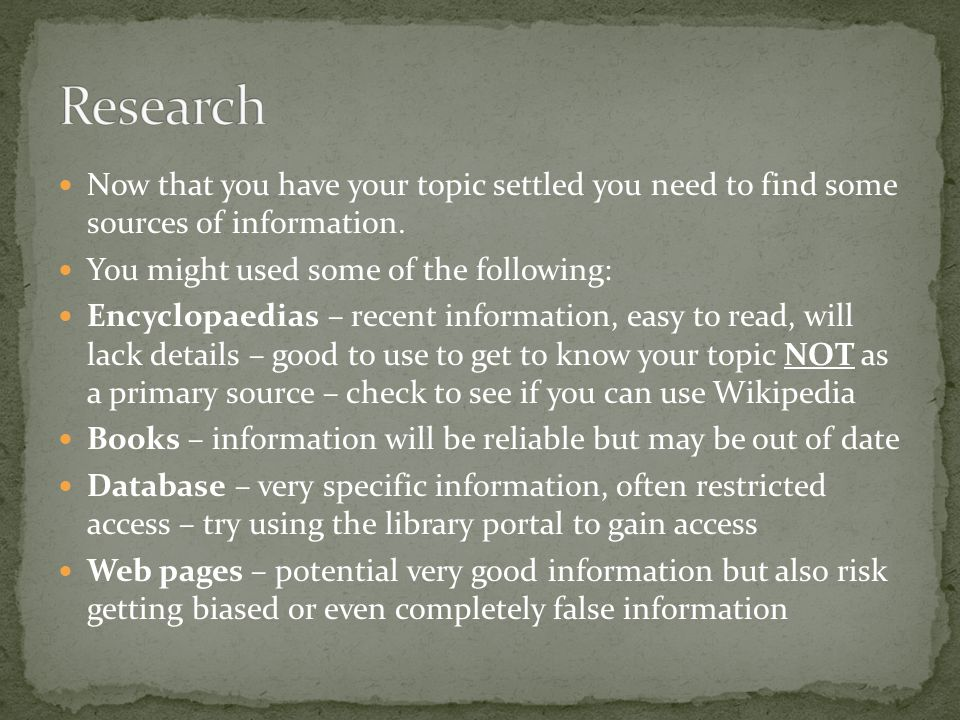 Research Now that you have your topic settled you need to find some sources of information. You might used some of the following: