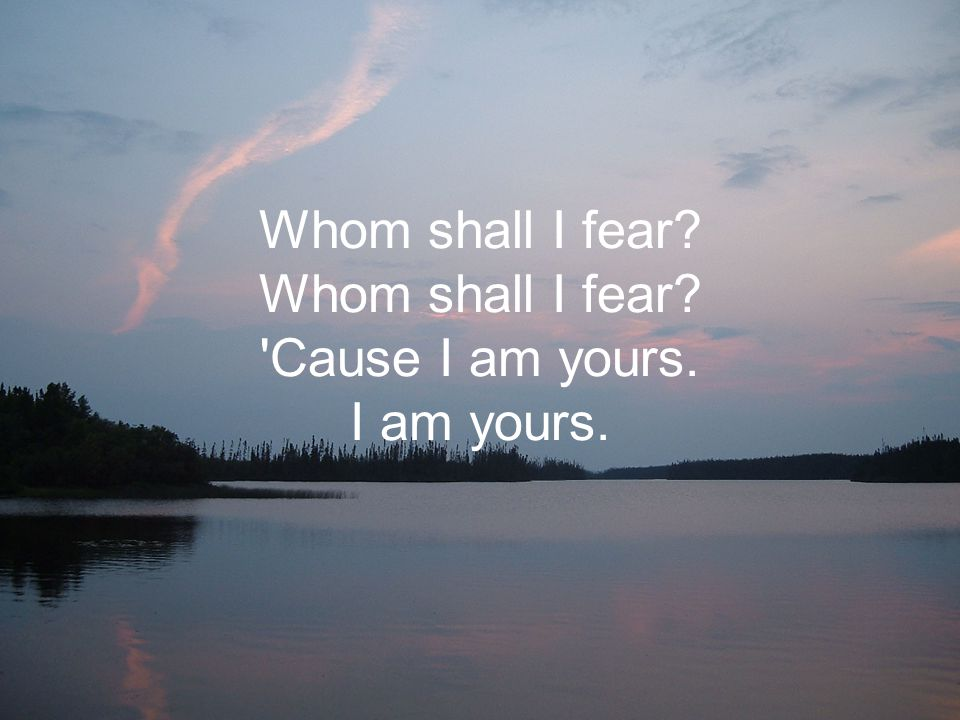 Whom shall I fear Whom shall I fear Cause I am yours. I am yours.