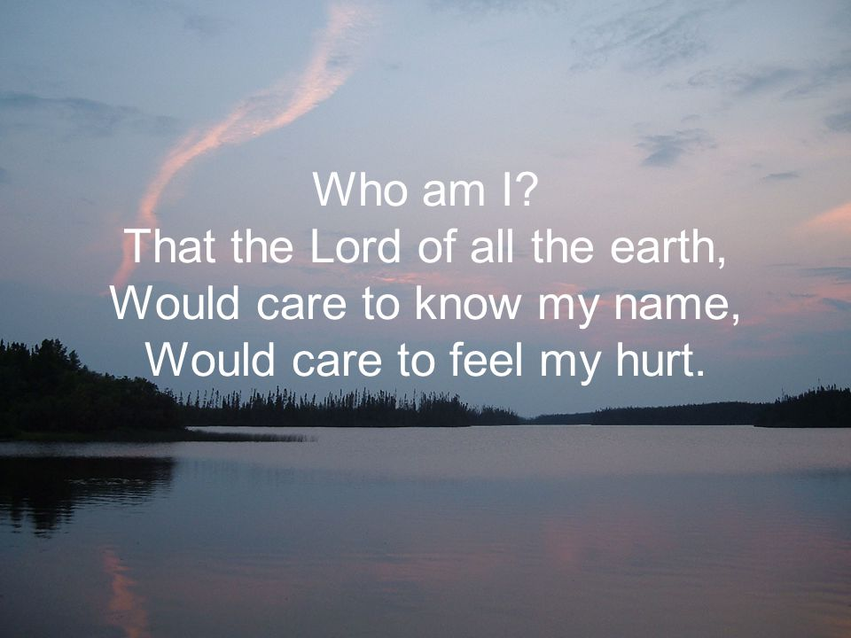 Who am I That the Lord of all the earth, Would care to know my name, Would care to feel my hurt.