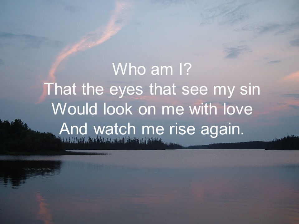 Who am I That the eyes that see my sin Would look on me with love And watch me rise again.