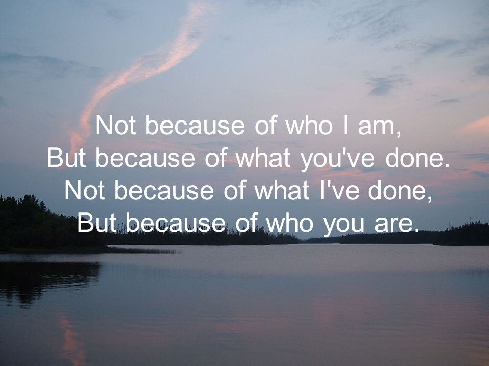 Not because of who I am, But because of what you ve done