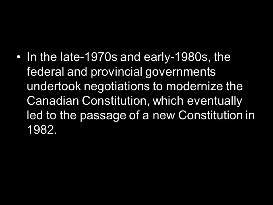 In the late-1970s and early-1980s, the federal and provincial governments undertook negotiations to modernize the Canadian Constitution, which eventually led to the passage of a new Constitution in 1982.