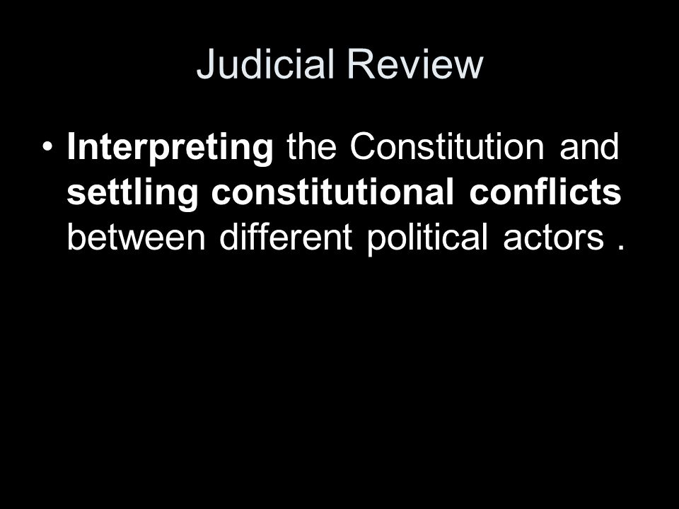 Judicial Review Interpreting the Constitution and settling constitutional conflicts between different political actors .