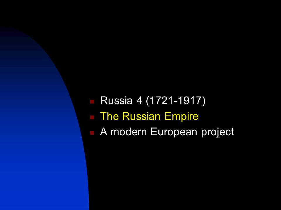 Russia 4 ( ) The Russian Empire A modern European project