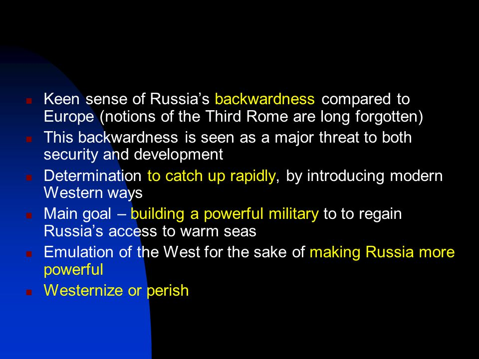 Keen sense of Russia's backwardness compared to Europe (notions of the Third Rome are long forgotten)