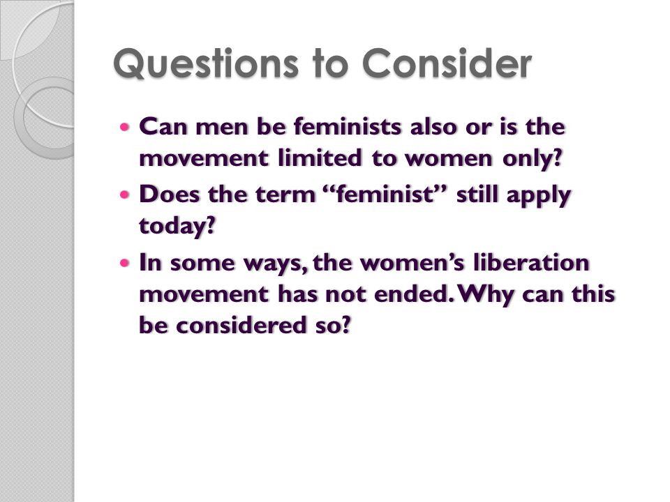 Questions to Consider Can men be feminists also or is the movement limited to women only Does the term feminist still apply today
