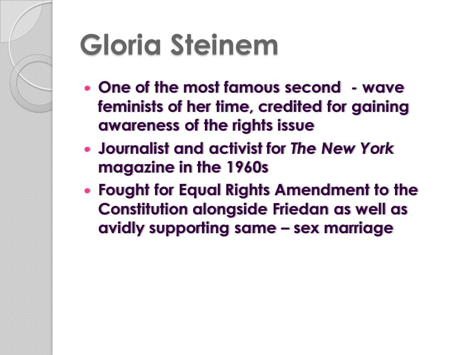 Gloria Steinem One of the most famous second - wave feminists of her time, credited for gaining awareness of the rights issue.