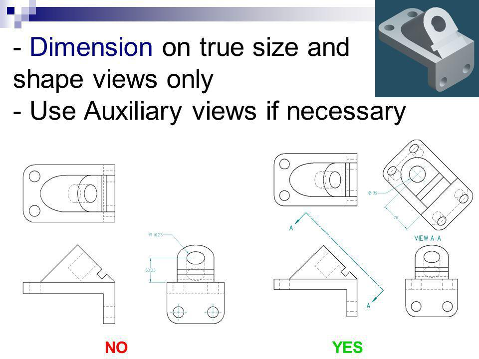 - Dimension on true size and shape views only - Use Auxiliary views if necessary