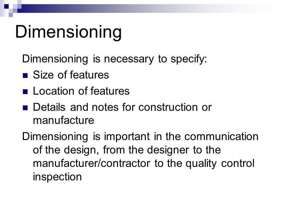 Dimensioning Dimensioning is necessary to specify: Size of features