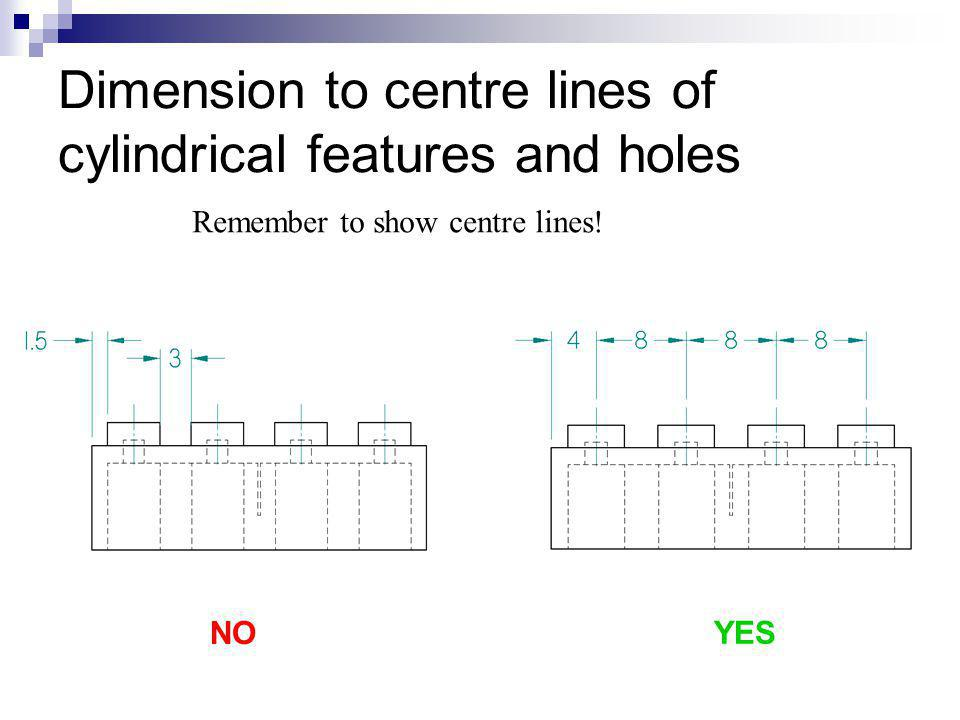 Dimension to centre lines of cylindrical features and holes
