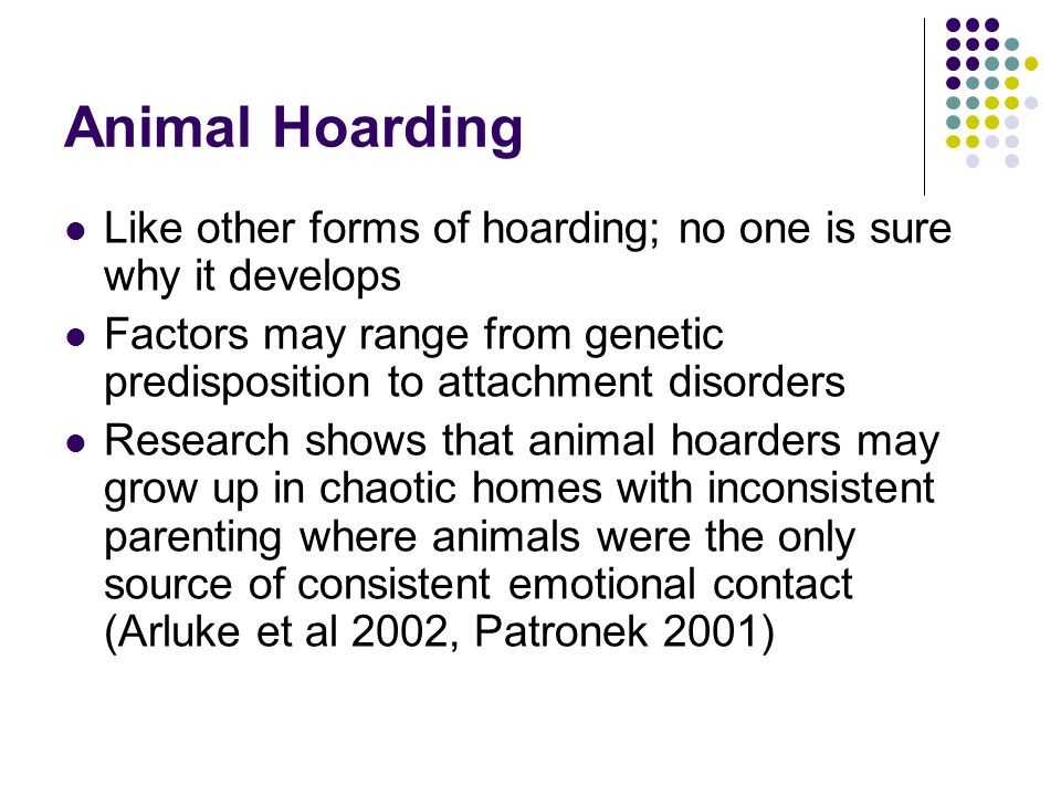 Animal Hoarding Like other forms of hoarding; no one is sure why it develops. Factors may range from genetic predisposition to attachment disorders.