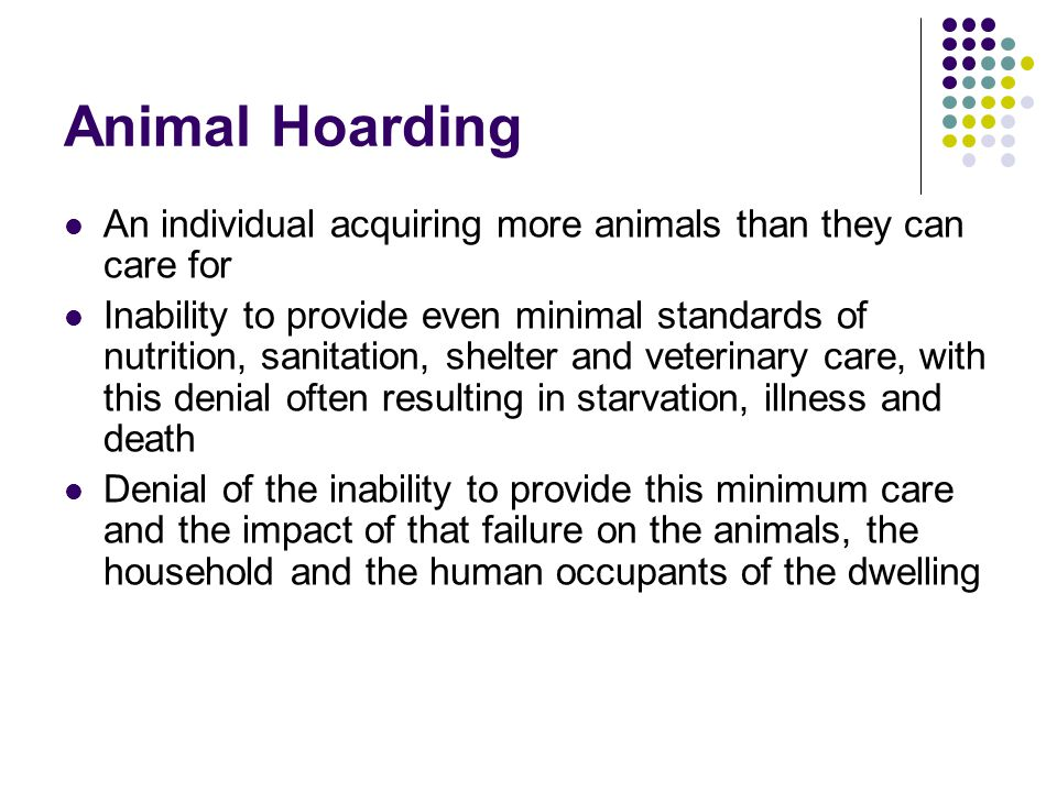 Animal Hoarding An individual acquiring more animals than they can care for.