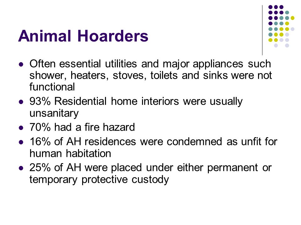 Animal Hoarders Often essential utilities and major appliances such shower, heaters, stoves, toilets and sinks were not functional.