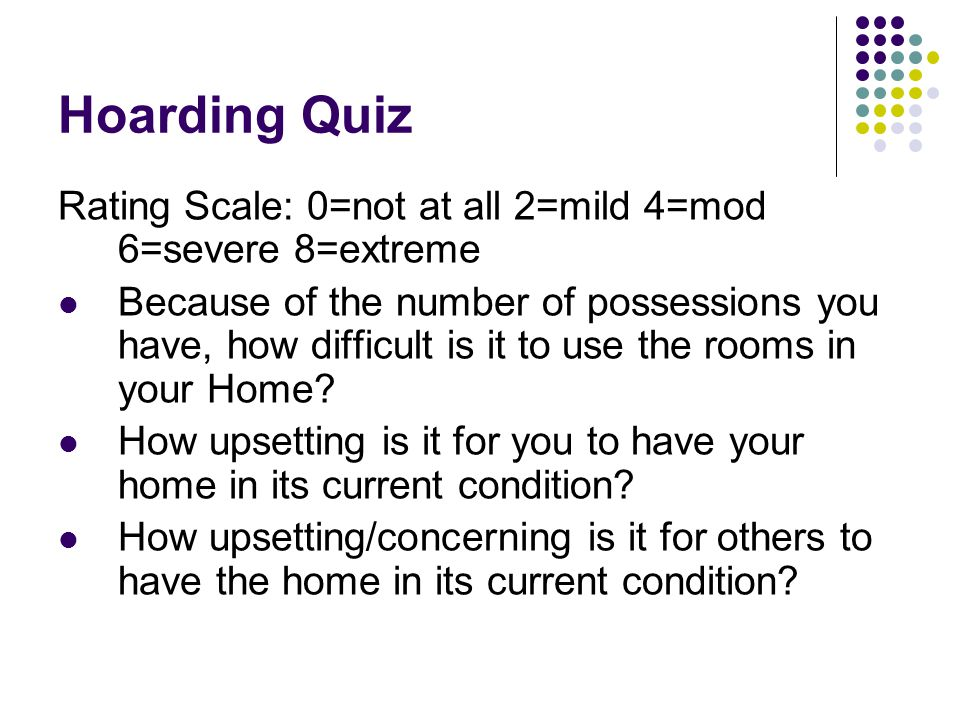 Hoarding Quiz Rating Scale: 0=not at all 2=mild 4=mod 6=severe 8=extreme.