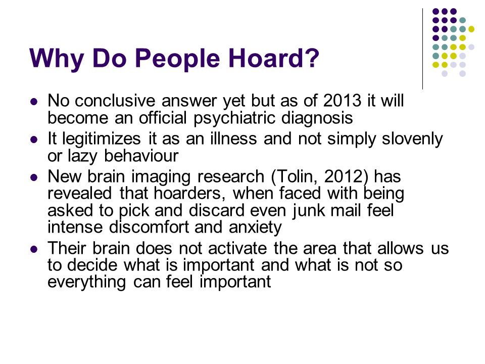 Why Do People Hoard No conclusive answer yet but as of 2013 it will become an official psychiatric diagnosis.