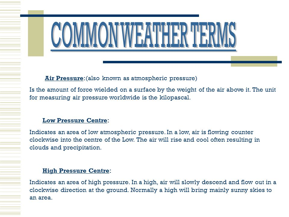 COMMON WEATHER TERMS Air Pressure:(also known as atmospheric pressure)