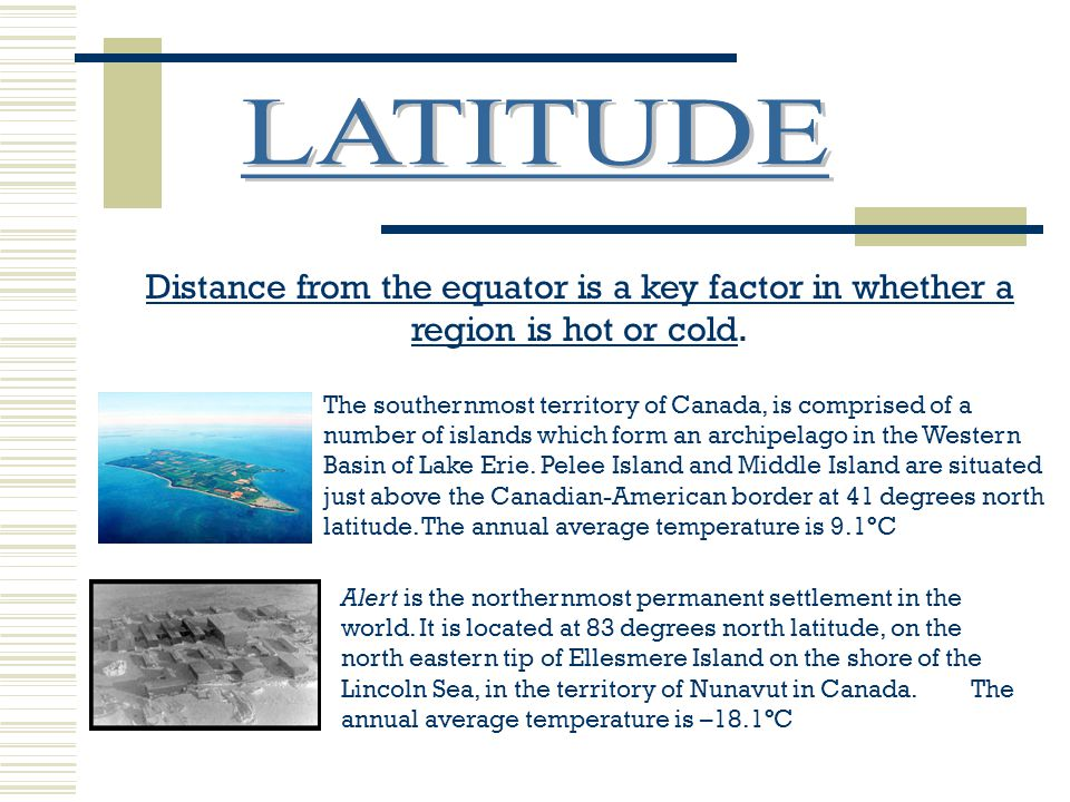 LATITUDE Distance from the equator is a key factor in whether a region is hot or cold.