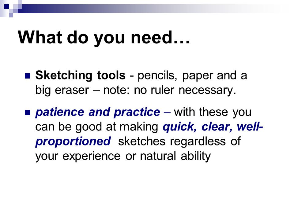 What do you need… Sketching tools - pencils, paper and a big eraser – note: no ruler necessary.