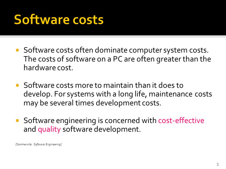 Software costs Software costs often dominate computer system costs. The costs of software on a PC are often greater than the hardware cost.