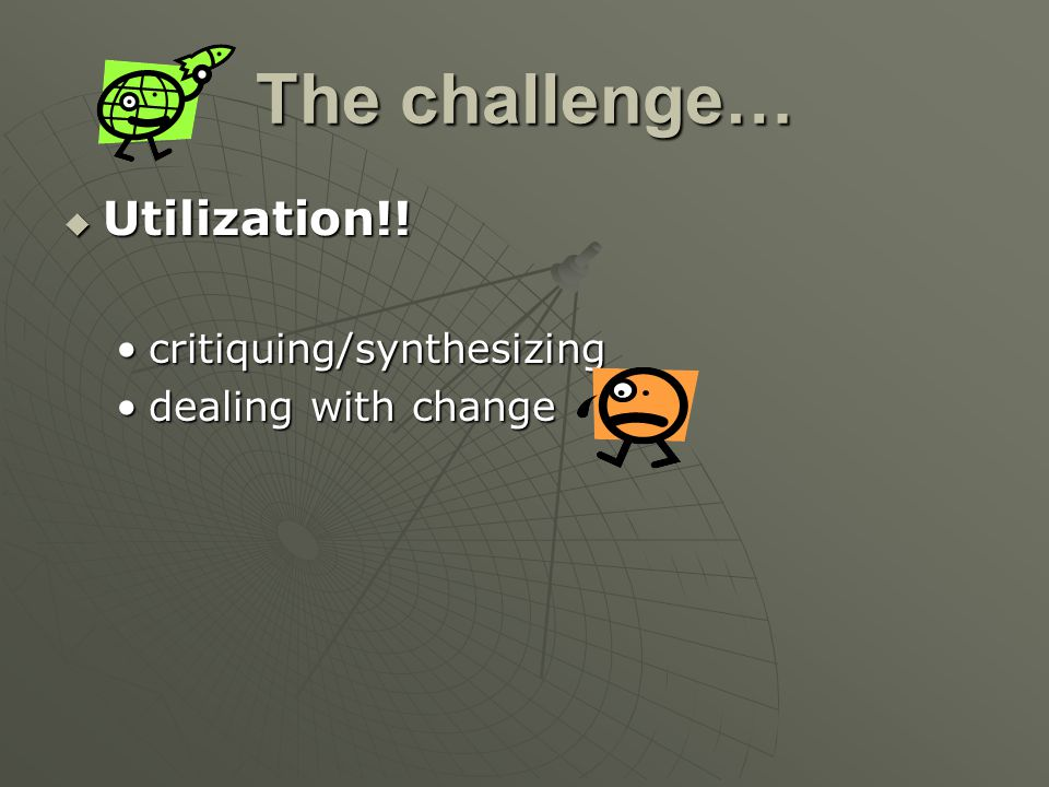 The challenge… Utilization!! critiquing/synthesizing