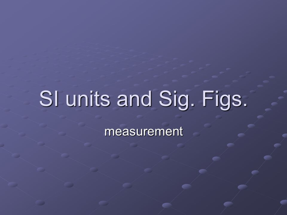 SI units and Sig. Figs. measurement