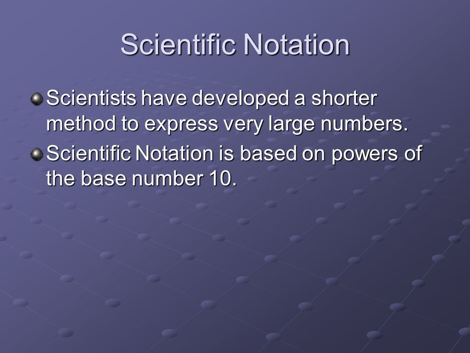 Scientific Notation Scientists have developed a shorter method to express very large numbers.