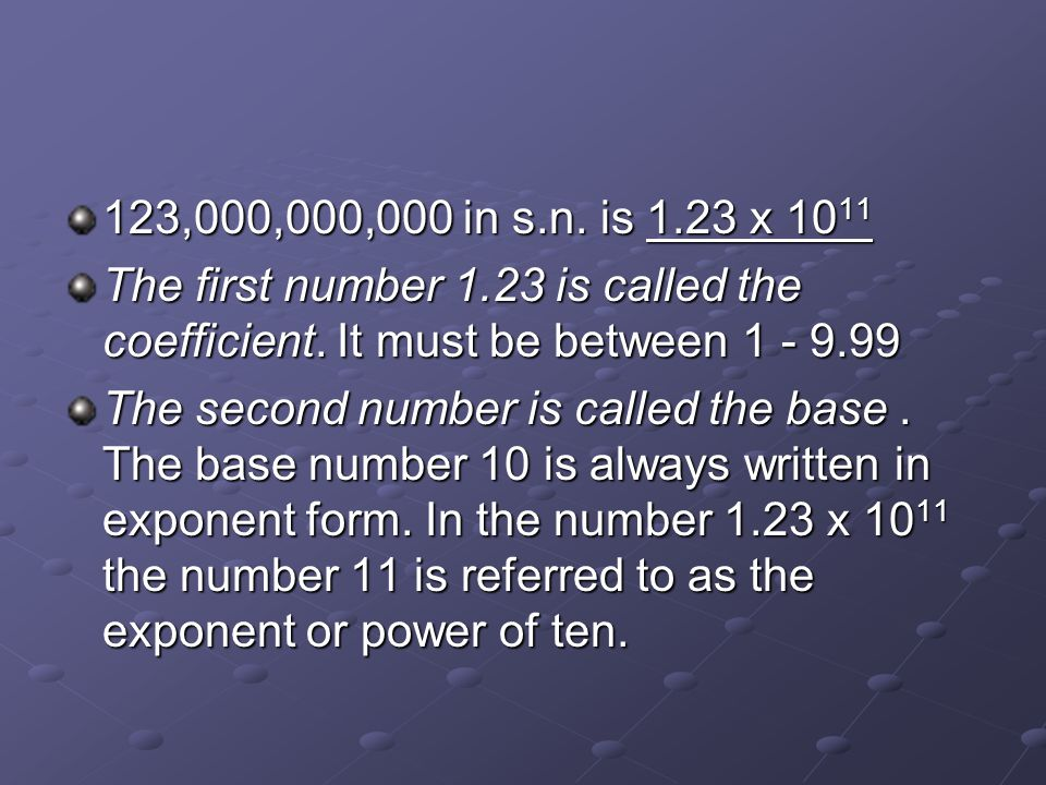 123,000,000,000 in s.n. is 1.23 x 1011 The first number 1.23 is called the coefficient. It must be between 1 - 9.99.