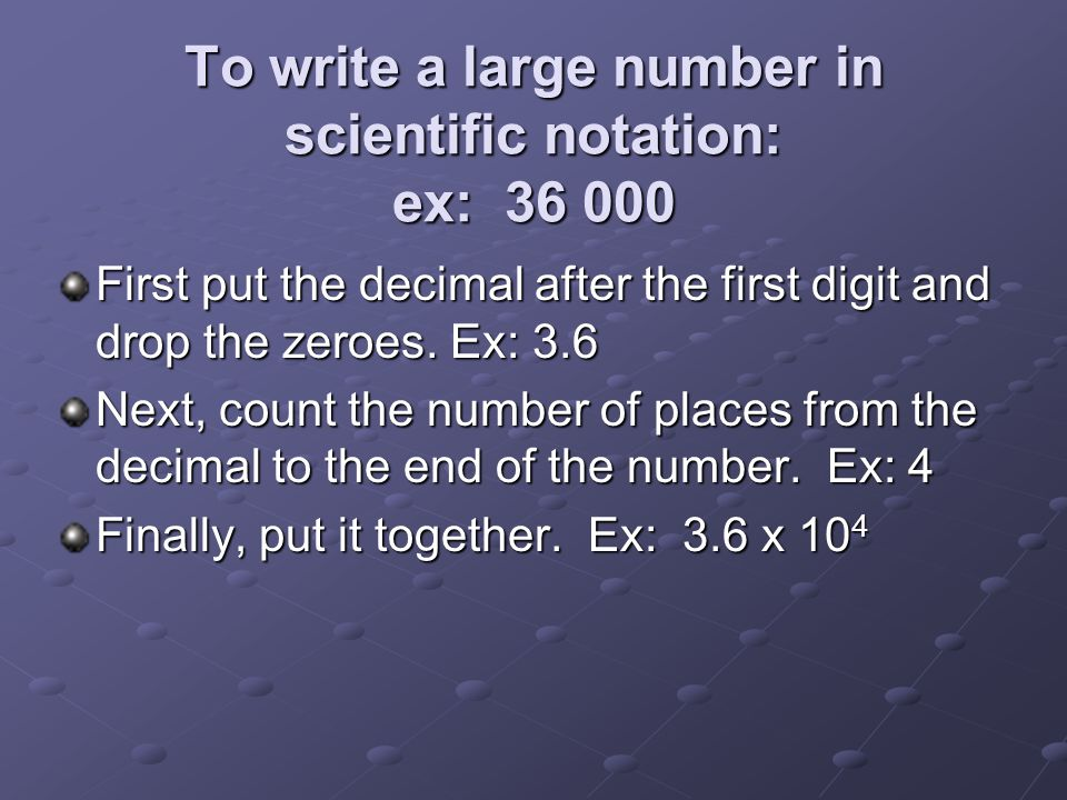 To write a large number in scientific notation: ex: 36 000