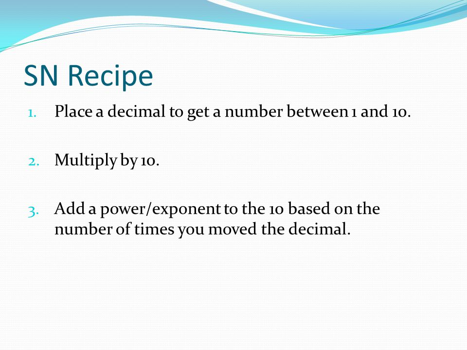 SN Recipe Place a decimal to get a number between 1 and 10.