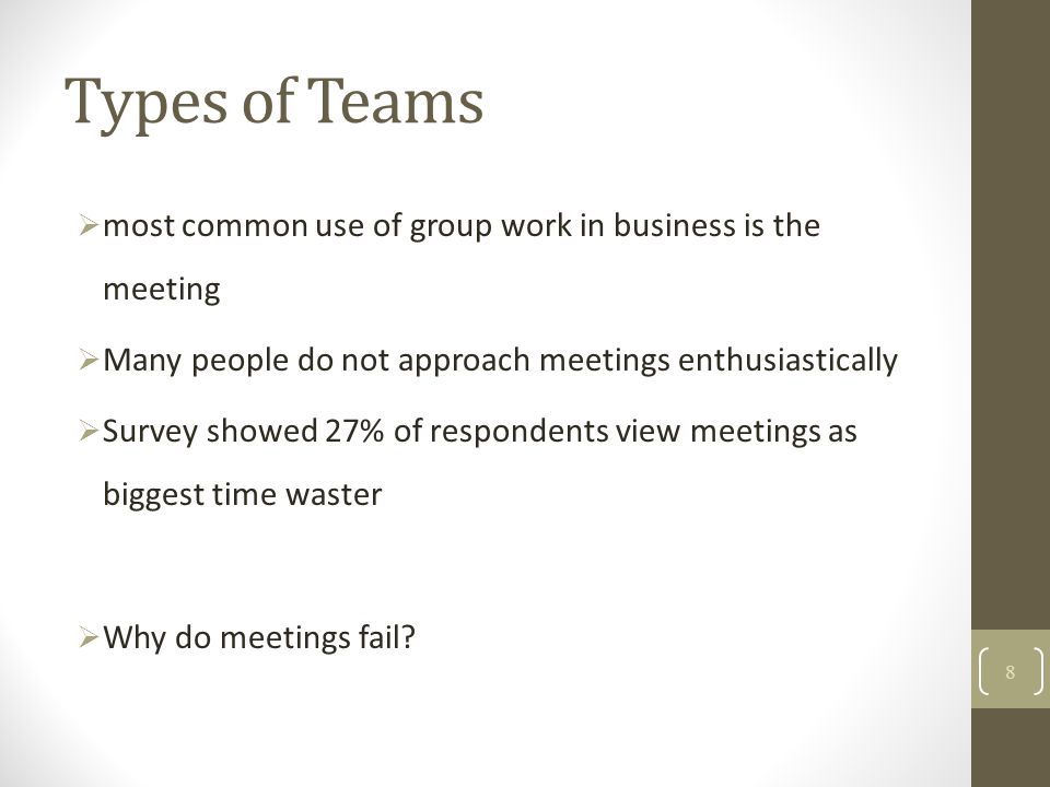 Types of Teams most common use of group work in business is the meeting. Many people do not approach meetings enthusiastically.
