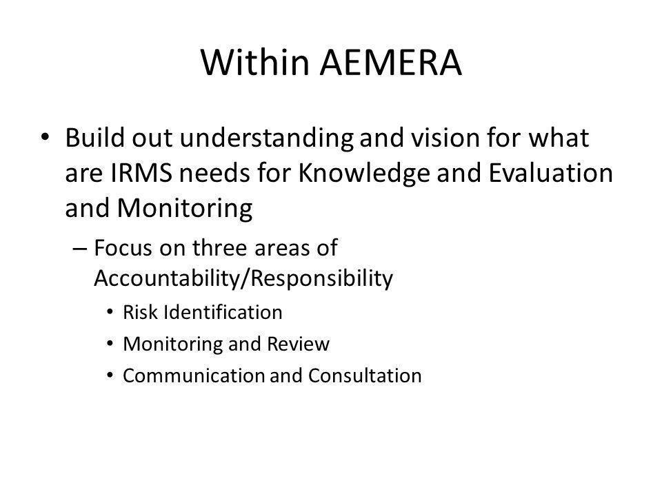 Within AEMERA Build out understanding and vision for what are IRMS needs for Knowledge and Evaluation and Monitoring.