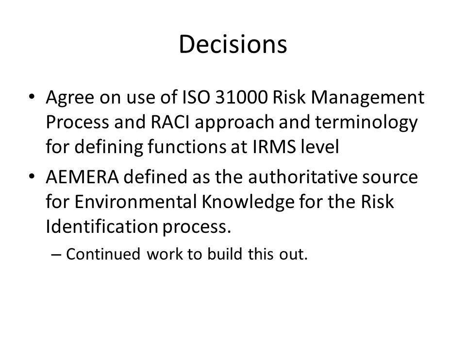 Decisions Agree on use of ISO 31000 Risk Management Process and RACI approach and terminology for defining functions at IRMS level.