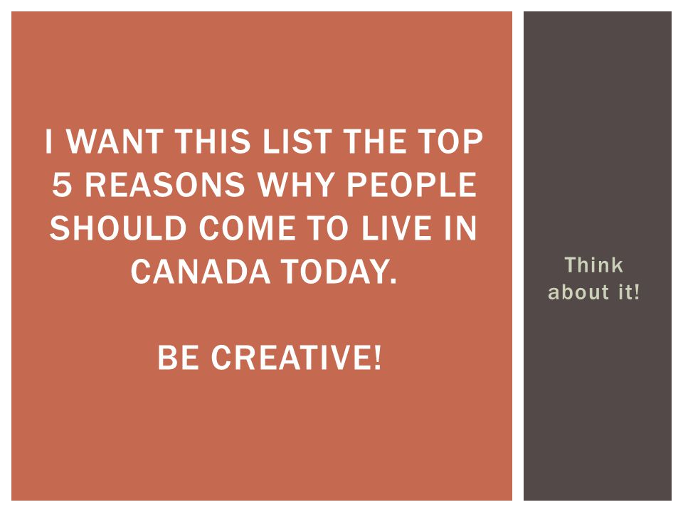 I want this list the top 5 reasons why people should come to live in Canada today. Be creative!