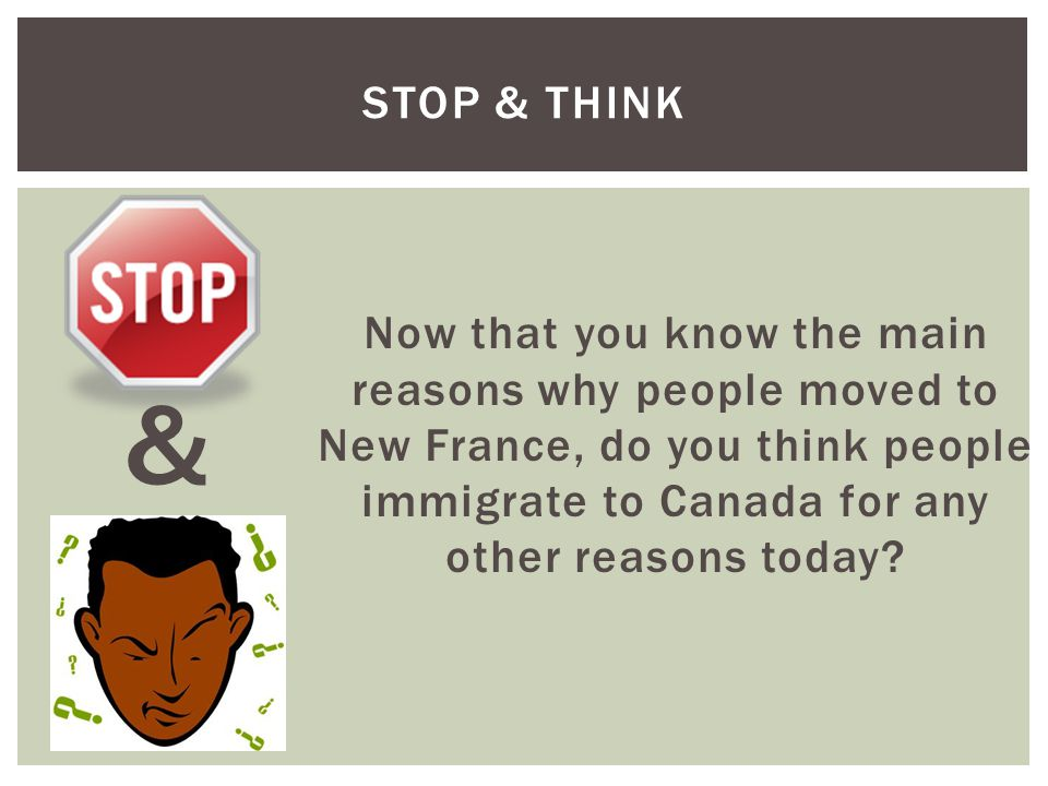 Stop & Think Now that you know the main reasons why people moved to New France, do you think people immigrate to Canada for any other reasons today