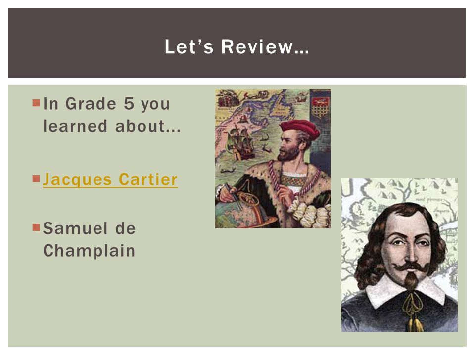 Let's Review… In Grade 5 you learned about... Jacques Cartier