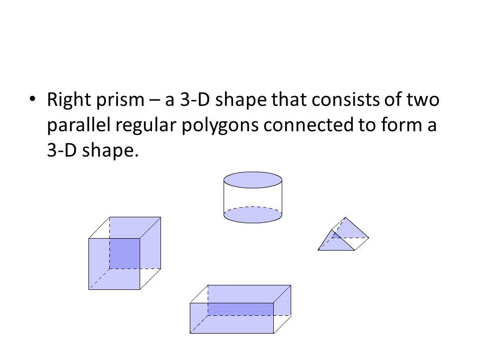Right prism – a 3-D shape that consists of two parallel regular polygons connected to form a 3-D shape.