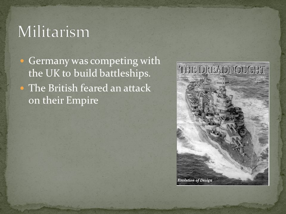 Militarism Germany was competing with the UK to build battleships.