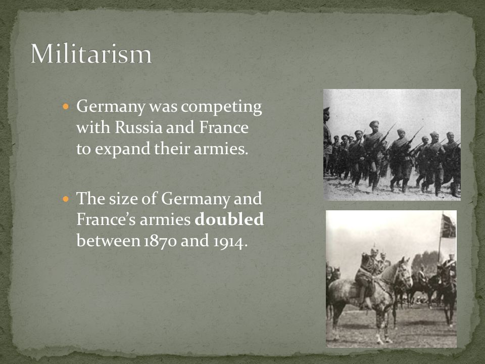Militarism Germany was competing with Russia and France to expand their armies.