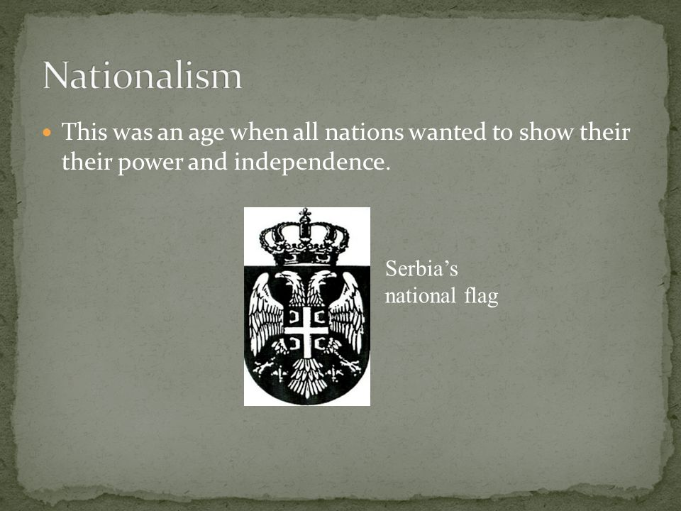 Nationalism This was an age when all nations wanted to show their their power and independence.