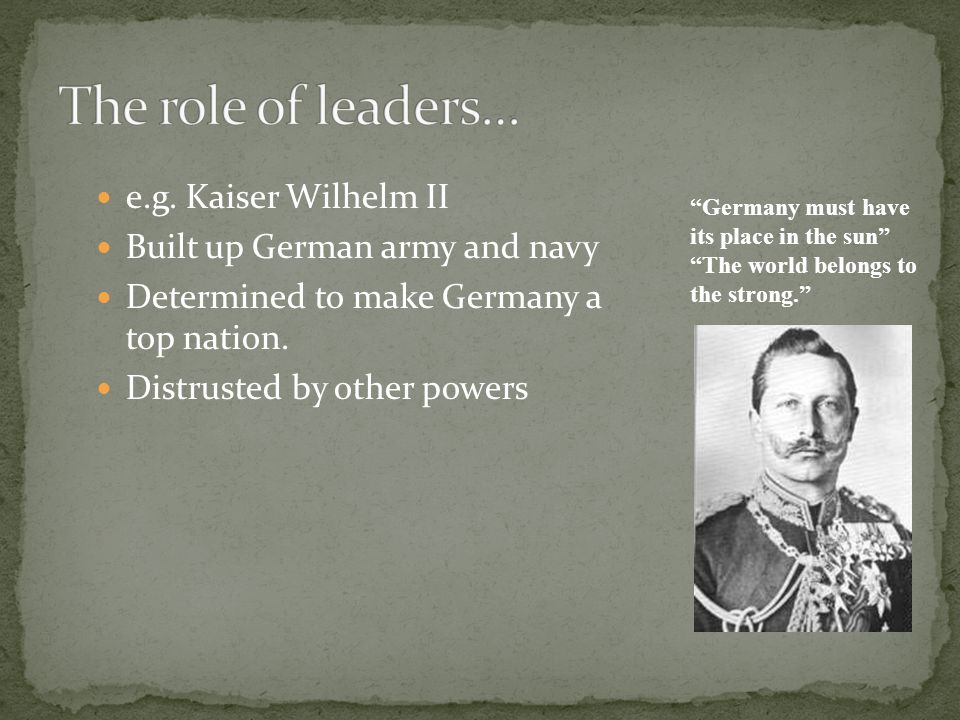 The role of leaders… e.g. Kaiser Wilhelm II