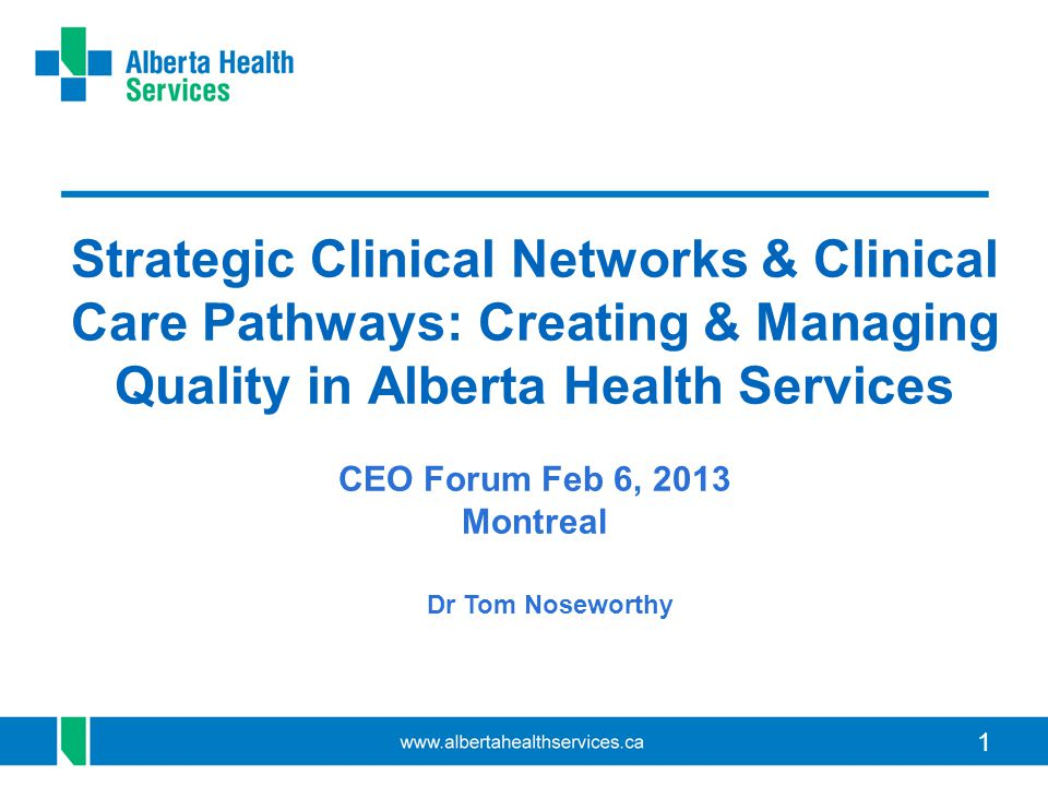 Strategic Clinical Networks & Clinical Care Pathways: Creating & Managing Quality in Alberta Health Services CEO Forum Feb 6, 2013 Montreal