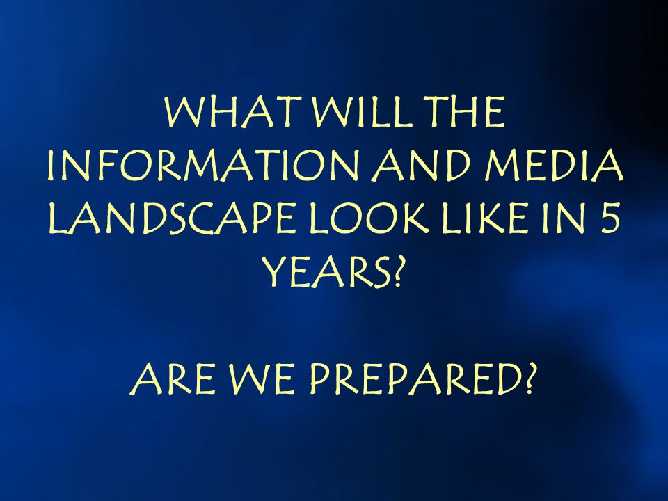WHAT WILL THE INFORMATION AND MEDIA LANDSCAPE LOOK LIKE IN 5 YEARS