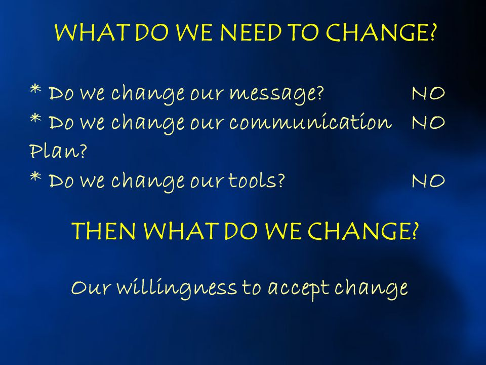 WHAT DO WE NEED TO CHANGE Our willingness to accept change