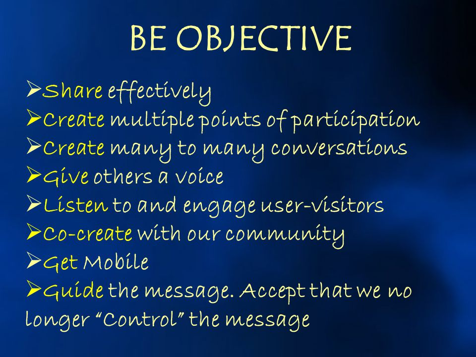 BE OBJECTIVE Share effectively Create multiple points of participation
